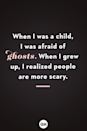 <p>When I was a child, I was afraid of ghosts. When I grew up, I realized people are more scary. </p>