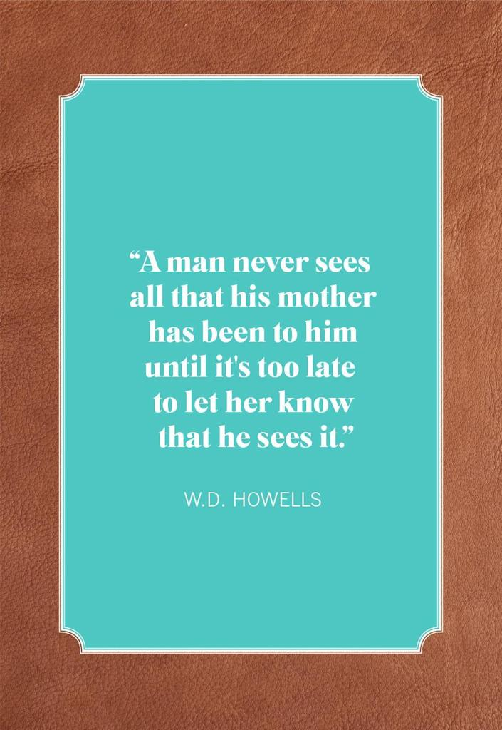 """<p>""""A man never sees all that his mother has been to him until it's too late to let her know that he sees it.""""</p>"""