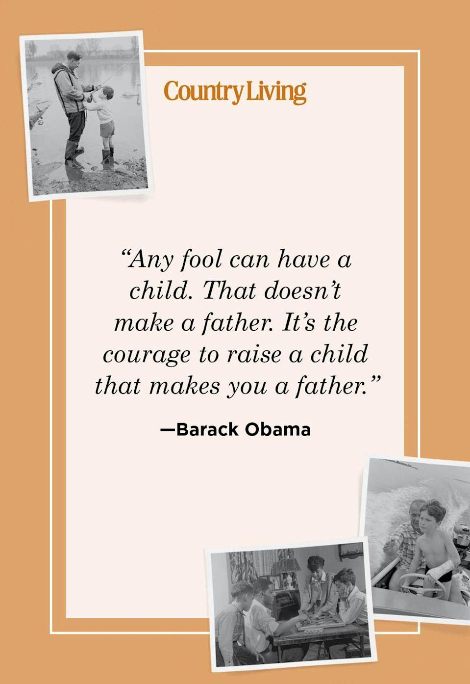 """<p>""""Any fool can have a child. That doesn't make a father. It's the courage to raise a child that makes you a father.""""</p>"""