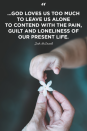 """<p>""""...God loves us too much to leave us alone to contend with the pain, guilt and loneliness of our present life.""""</p>"""