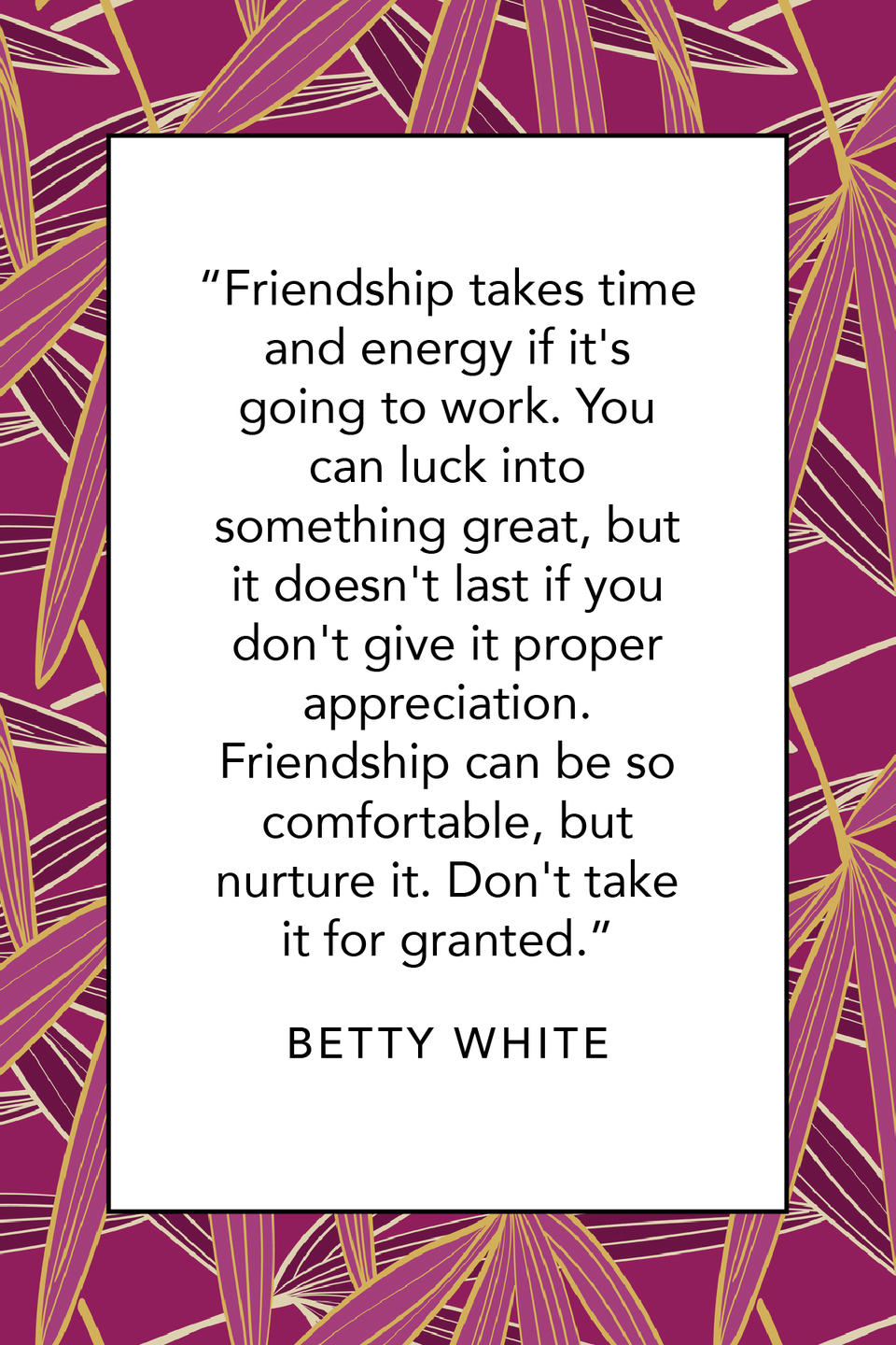 """<p>""""Friendship takes time and energy if it's going to work. You can luck into something great, but it doesn't last if you don't give it proper appreciation. Friendship can be so comfortable, but nurture it. Don't take it for granted,"""" Betty White wrote about friendship in her <em>New York Times </em>bestselling book <em><a href=""""https://www.amazon.com/If-You-Ask-Me-Course/dp/0425245284?tag=syn-yahoo-20&ascsubtag=%5Bartid%7C10063.g.35348474%5Bsrc%7Cyahoo-us"""" rel=""""nofollow noopener"""" target=""""_blank"""" data-ylk=""""slk:If You Ask Me: (And of Course You Won't)."""" class=""""link rapid-noclick-resp"""">If You Ask Me: (And of Course You Won't).</a></em></p>"""