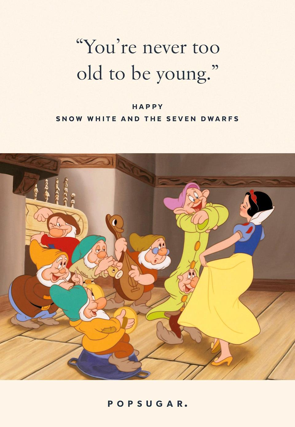 "<p>""You're never too old to be young."" - Happy, <b>Snow White and the Seven Dwarfs</b></p>"