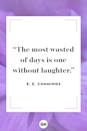 """<p>The most wasted of days is one without laughter.</p><p><strong>RELATED:</strong> <a href=""""https://www.goodhousekeeping.com/life/relationships/g5055/friendship-quotes/"""" rel=""""nofollow noopener"""" target=""""_blank"""" data-ylk=""""slk:Friendship Quotes to Dedicate to Your One and Only Bestie"""" class=""""link rapid-noclick-resp"""">Friendship Quotes to Dedicate to Your One and Only Bestie</a></p>"""