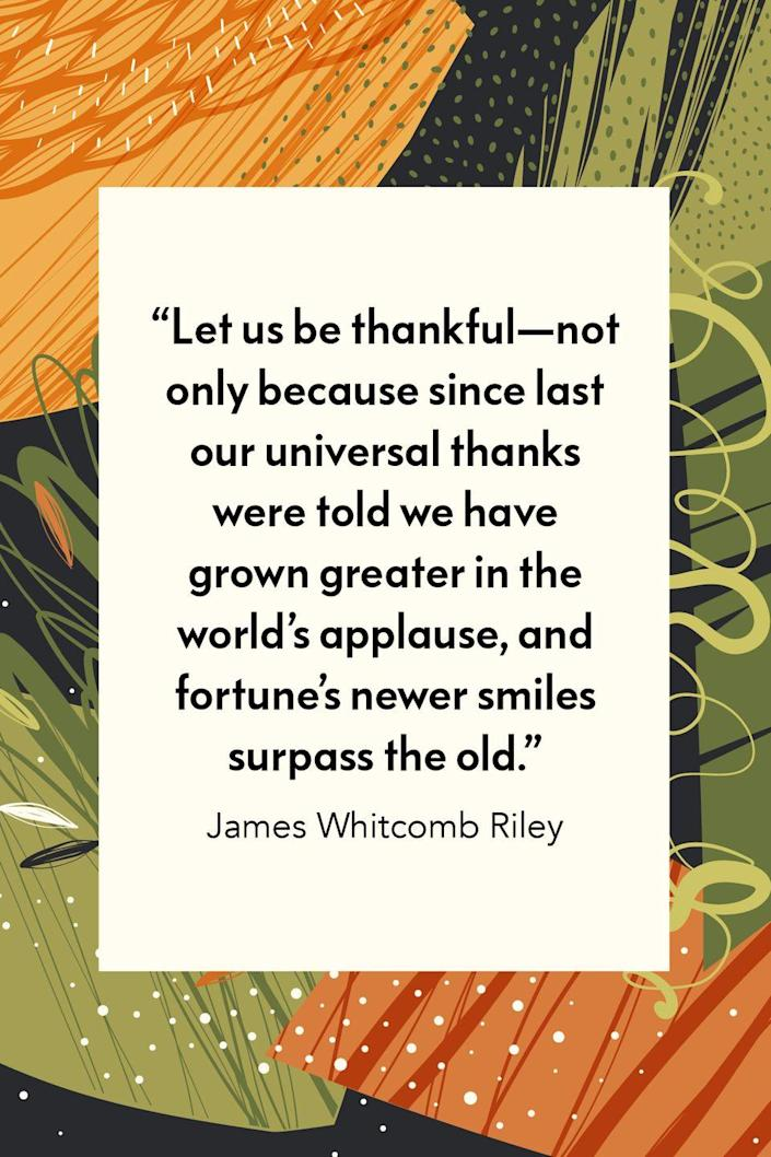 """<p>Author and children's poet James Whitcomb Riley wrote in his poem entitled """"<a href=""""https://poets.org/poem/thanksgiving-2"""" rel=""""nofollow noopener"""" target=""""_blank"""" data-ylk=""""slk:Thanksgiving"""" class=""""link rapid-noclick-resp"""">Thanksgiving</a>,"""" """"Let us be thankful—not only because / Since last our universal thanks were told / We have grown greater in the world's applause, / And fortune's newer smiles surpass the old."""" </p>"""