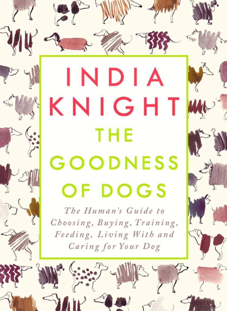 """<p><strong><em>The Goodness of Dogs</em></strong></p><p>By India Knight</p><p>The perfect gift for that friend or relative who you suspect prefers dogs to you. Written by the very funny <em>Sunday Times</em> columnist, India Knight, the book is dedicated to her dog Brodie, and written on the opening page is: """"For Brodie, for when he can read"""" – which tells you all you need to know about the serious dog love in this book.</p><p>It's a practical, heartwarming, hilarious book about dogs; whether you should get one, how you will love it, what you will have to sacrifice for it, and the unspeakable moment where you realise you chose the wrong puppy...</p>"""