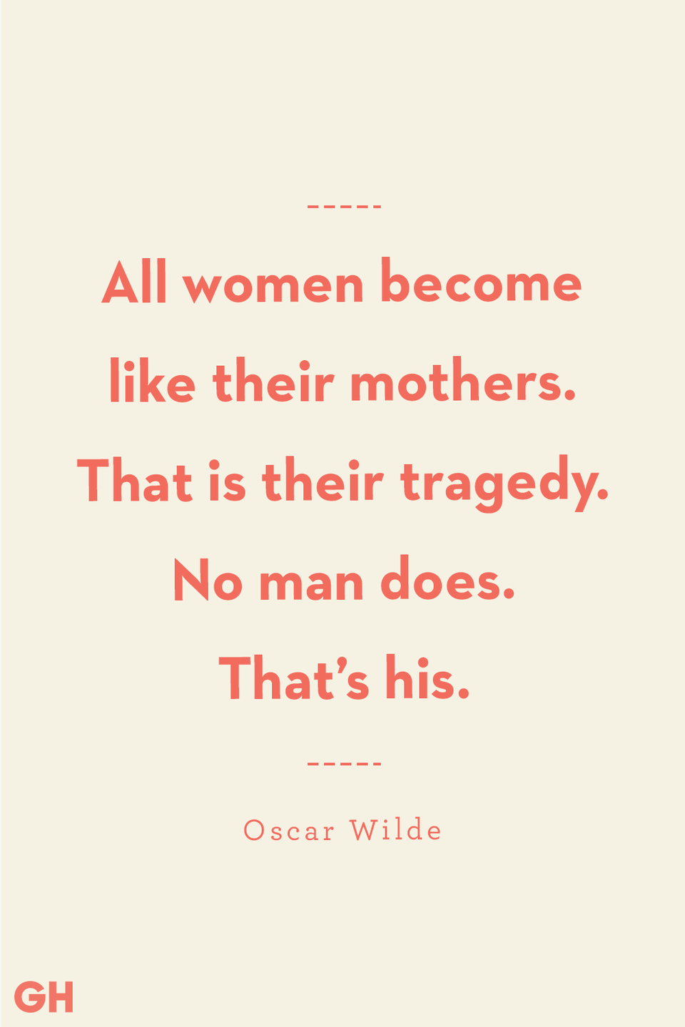 <p>All women become like their mothers. That is their tragedy. No man does. That's his.</p>