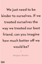 "<p>""We just need to be kinder to ourselves. If we treated ourselves the way we treated our best friend, can you imagine how much better off we would be?"" </p>"