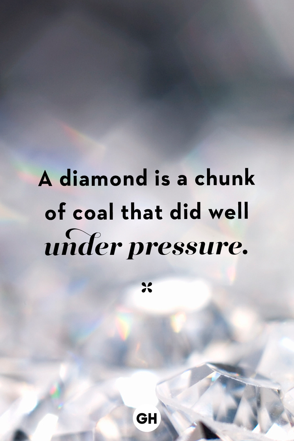 <p>A diamond is a chunk of coal that did well under pressure.</p>