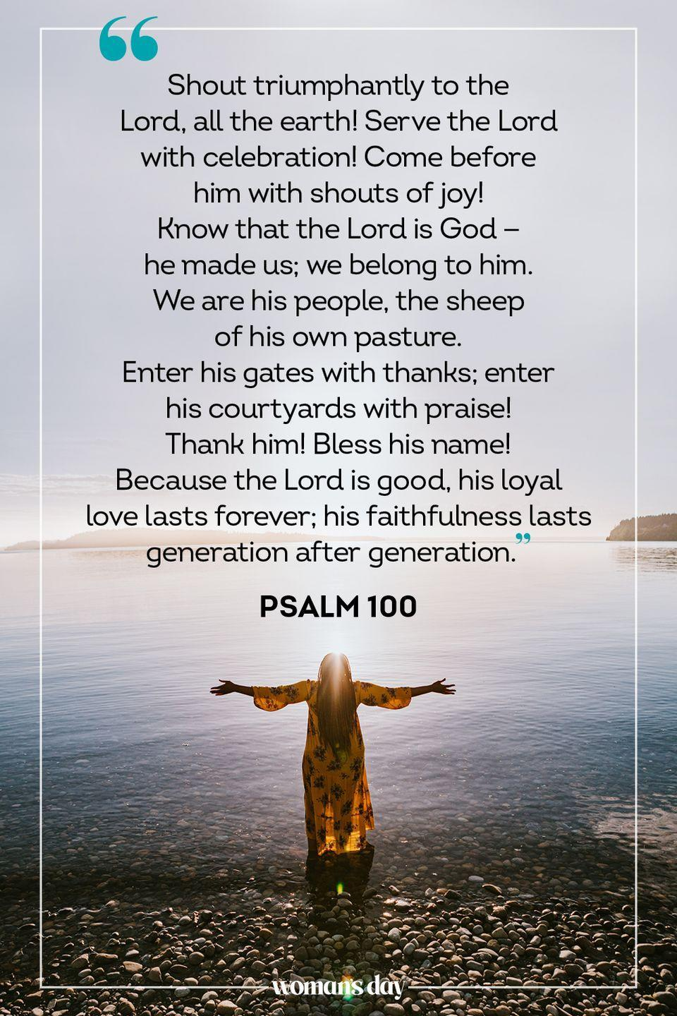 "<p>""Shout triumphantly to the Lord, all the earth! Serve the Lord with celebration! Come before him with shouts of joy! <br>Know that the Lord is God — he made us; we belong to him. We are his people, the sheep of his own pasture. <br>Enter his gates with thanks; enter his courtyards with praise! Thank him! Bless his name! <br>Because the Lord is good, his loyal love lasts forever; his faithfulness lasts generation after generation."" — Psalm 100</p>"