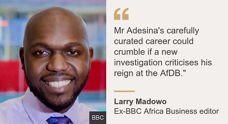 """""""Mr Adesina's carefully curated career could crumble if a new investigation criticises his reign at the AfDB."""""""", Source: Larry Madowo, Source description: Ex-BBC Africa Business editor, Image: Larry Madowo"""