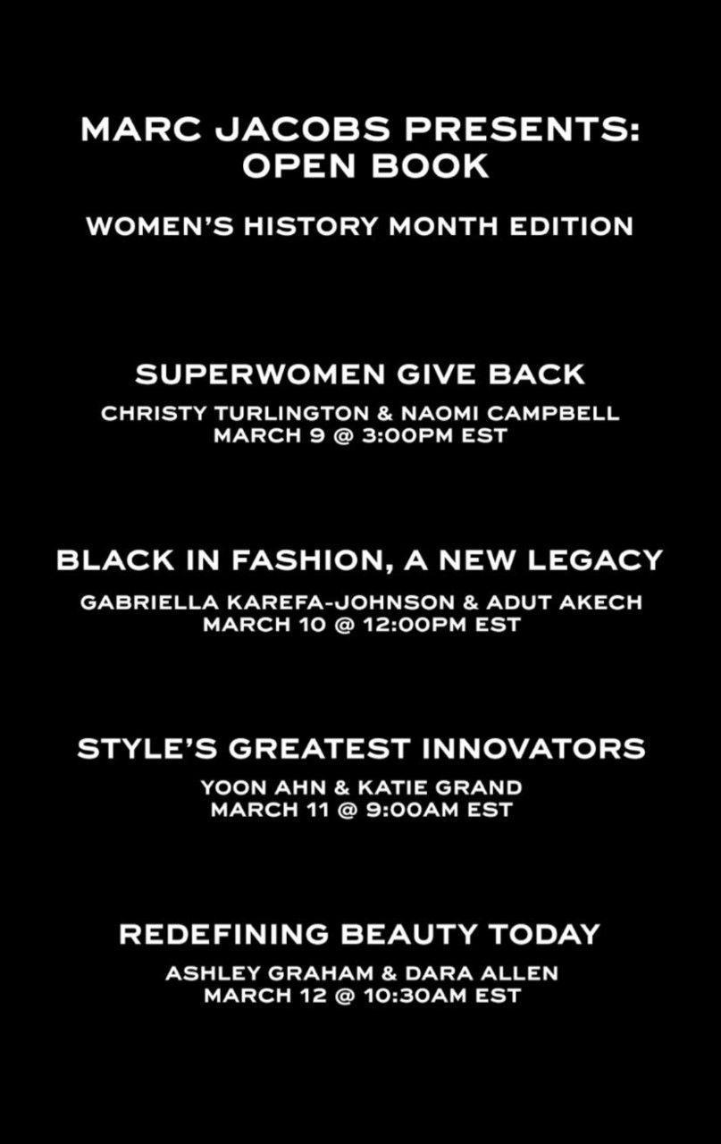 """<p>Who: Marc Jacobs<br></p><p>What: Open Book Conversations</p><p>Where: On Marc Jacobs Instagram Live @marcjacobs</p><p>Why: To honor Women's History Month, Marc Jacobs has invited some of his closest friends in the fashion industry along with new faces and talents to talk about the industry as a whole through the lenses of race, innovation, and giving back. The talks will kick off on Tuesday, March 9, with a discussion with Christy Turlington and Naomi Campbell, two dear friends of Jacobs'. Their discussion will also be a live fundraiser for Every Mother Counts. </p><p><a class=""""link rapid-noclick-resp"""" href=""""https://www.instagram.com/marcjacobs/"""" rel=""""nofollow noopener"""" target=""""_blank"""" data-ylk=""""slk:WATCH LIVE"""">WATCH LIVE</a></p>"""
