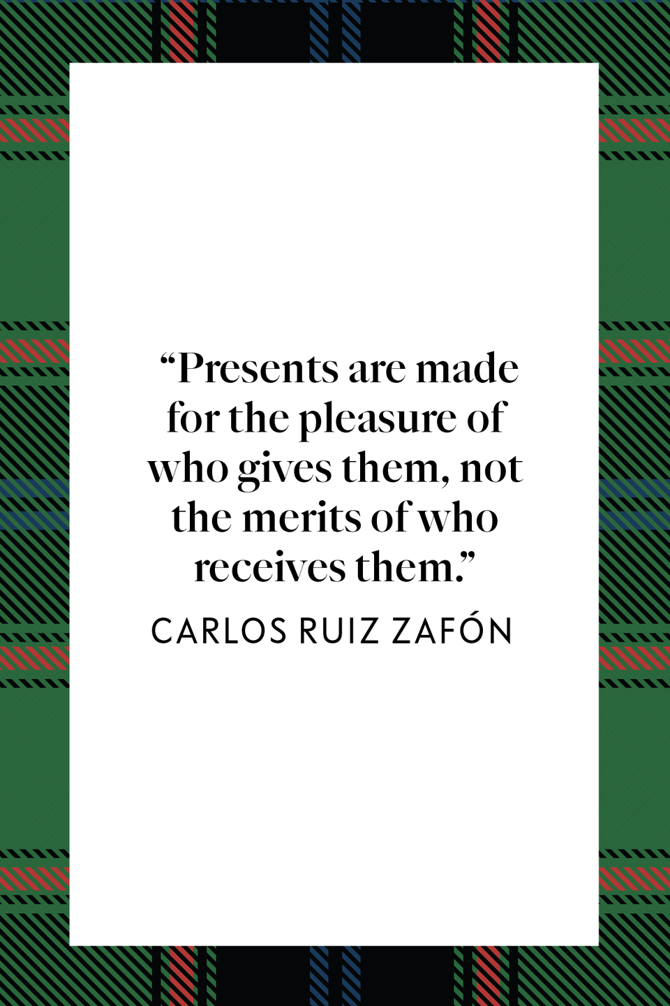 "<p>Novelist Carlos Ruiz Zafón wrote ""Presents are made for the pleasure of who gives them, not the merits of who receives them"" in the <em>New York Times</em> bestseller <em><a href=""https://www.amazon.com/Shadow-Wind-Carlos-Ruiz-Zaf%C3%B3n/dp/0143034901?tag=syn-yahoo-20&ascsubtag=%5Bartid%7C10072.g.34536312%5Bsrc%7Cyahoo-us"" rel=""nofollow noopener"" target=""_blank"" data-ylk=""slk:The Shadow of the Wind"" class=""link rapid-noclick-resp"">The Shadow of the Wind</a>.</em></p>"