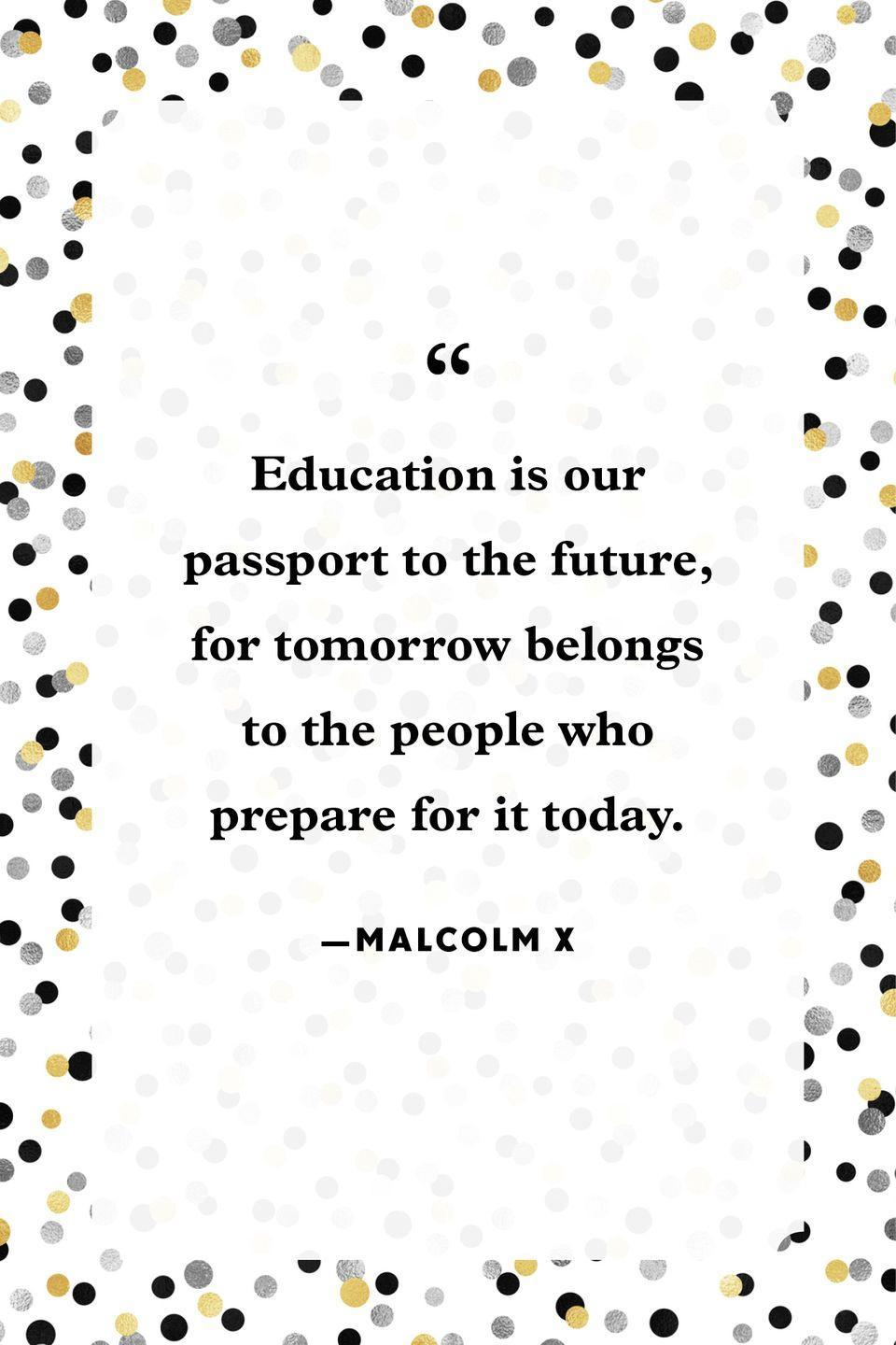 """<p>""""Education is our passport to the future, for tomorrow belongs to the people who prepare for it today.""""</p>"""