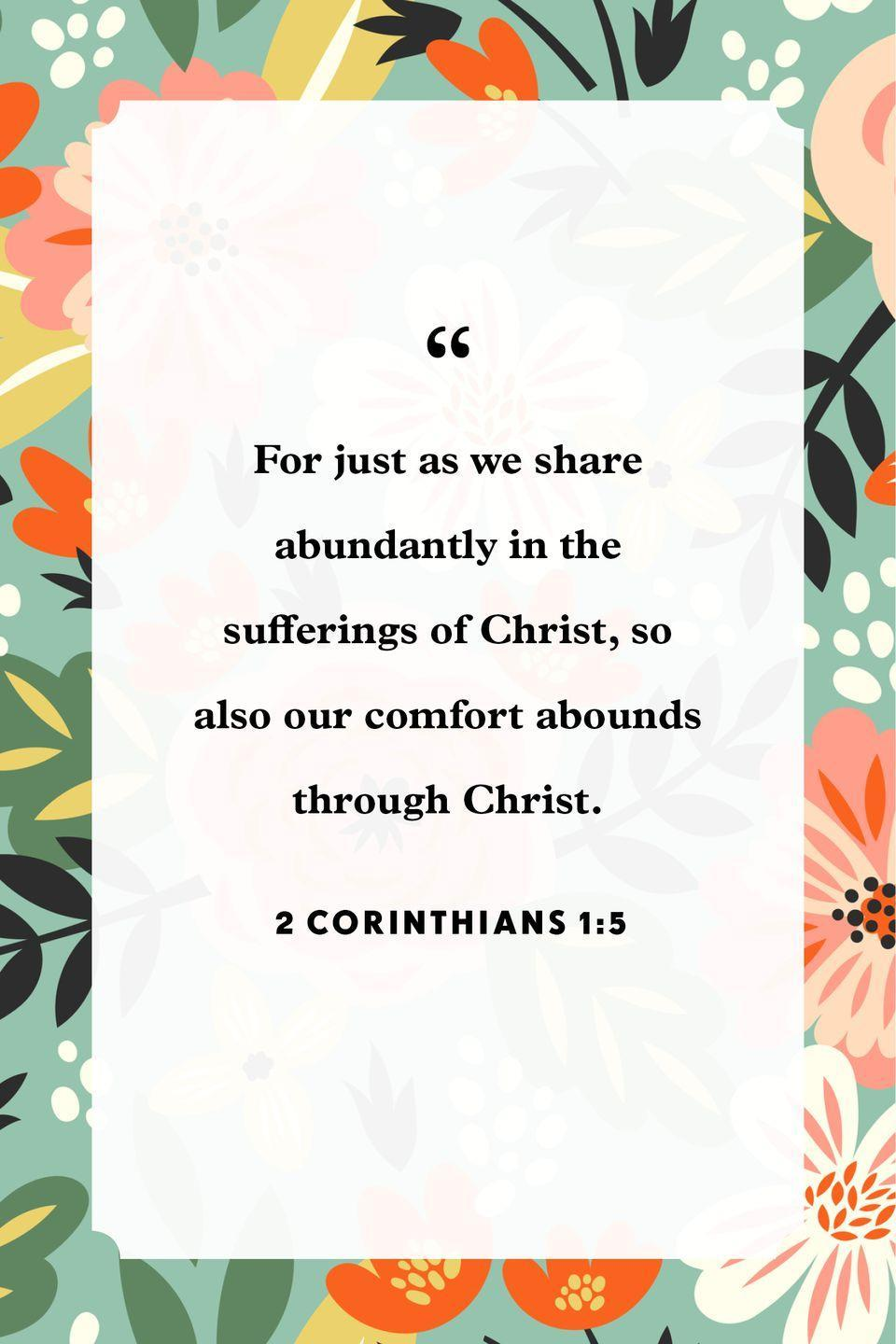 "<p>""For just as we share abundantly in the sufferings of Christ, so also our comfort abounds through Christ.""</p>"