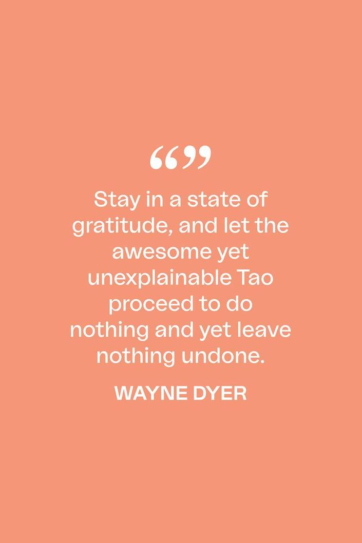 """<p>The late author and self-help guru wrote in a 2010 blog post about staying thankful: """"Stay in a state of gratitude, and let the awesome yet unexplainable Tao proceed to do nothing and yet leave nothing undone."""" </p>"""