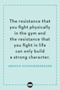 <p>The resistance that you fight physically in the gym and the resistance that you fight in life can only build a strong character.</p>