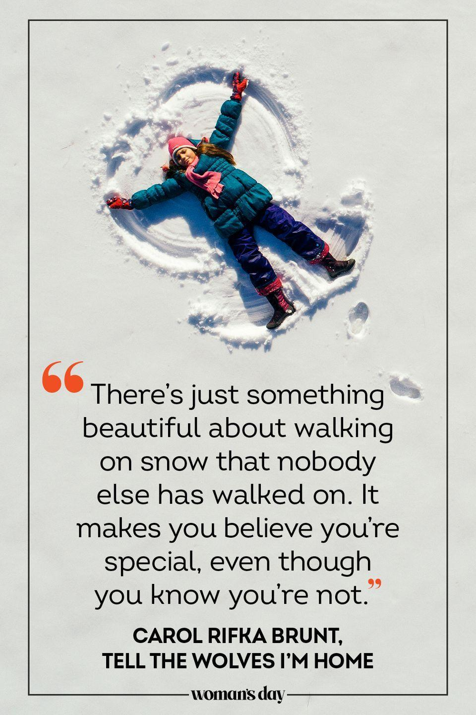 "<p>""There's just something beautiful about walking on snow that nobody else has walked on. It makes you believe you're special, even though you know you're not."" — Carol Rifka Brunt, <em>Tell the Wolves I'm Home</em></p>"