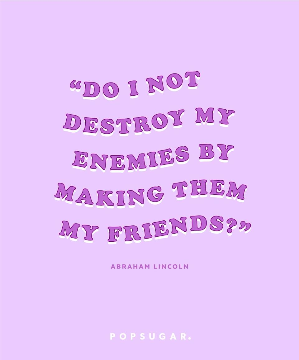 """<p><b>Quote:</b></p> <p>""""Do I not destroy my enemies by making them my friends?""""</p> <p><strong>Lesson to learn:</strong></p> <p>By battling your enemy, you are hurting yourself and your enemy. By making him your friend, he will no longer be your enemy. Peace wins over war every time.</p>"""