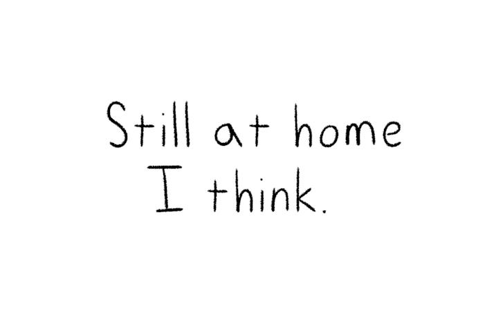 """The words """"Still at home I think."""""""