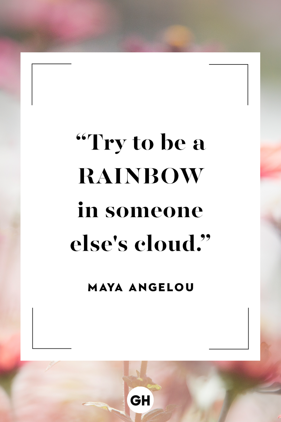 <p>Try to be a rainbow in someone else's cloud.</p>
