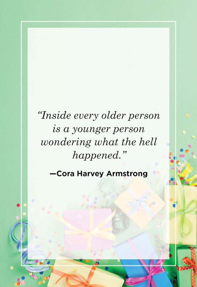 """<p>""""Inside every older person is a younger person wondering what the hell happened."""" <br></p><p></p>"""