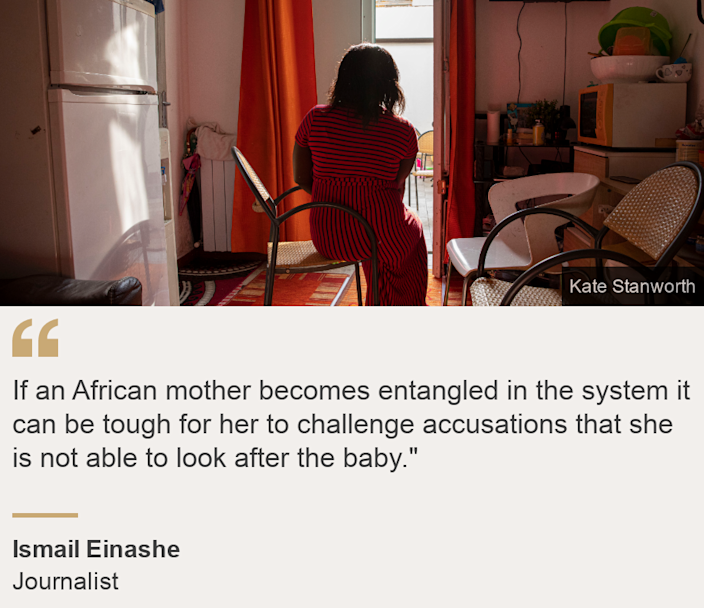"""""""If an African mother becomes entangled in the system it can be tough for her to challenge accusations that she is not able to look after the baby."""""""", Source: Ismail Einashe, Source description: Journalist, Image: A woman looking out of the window"""