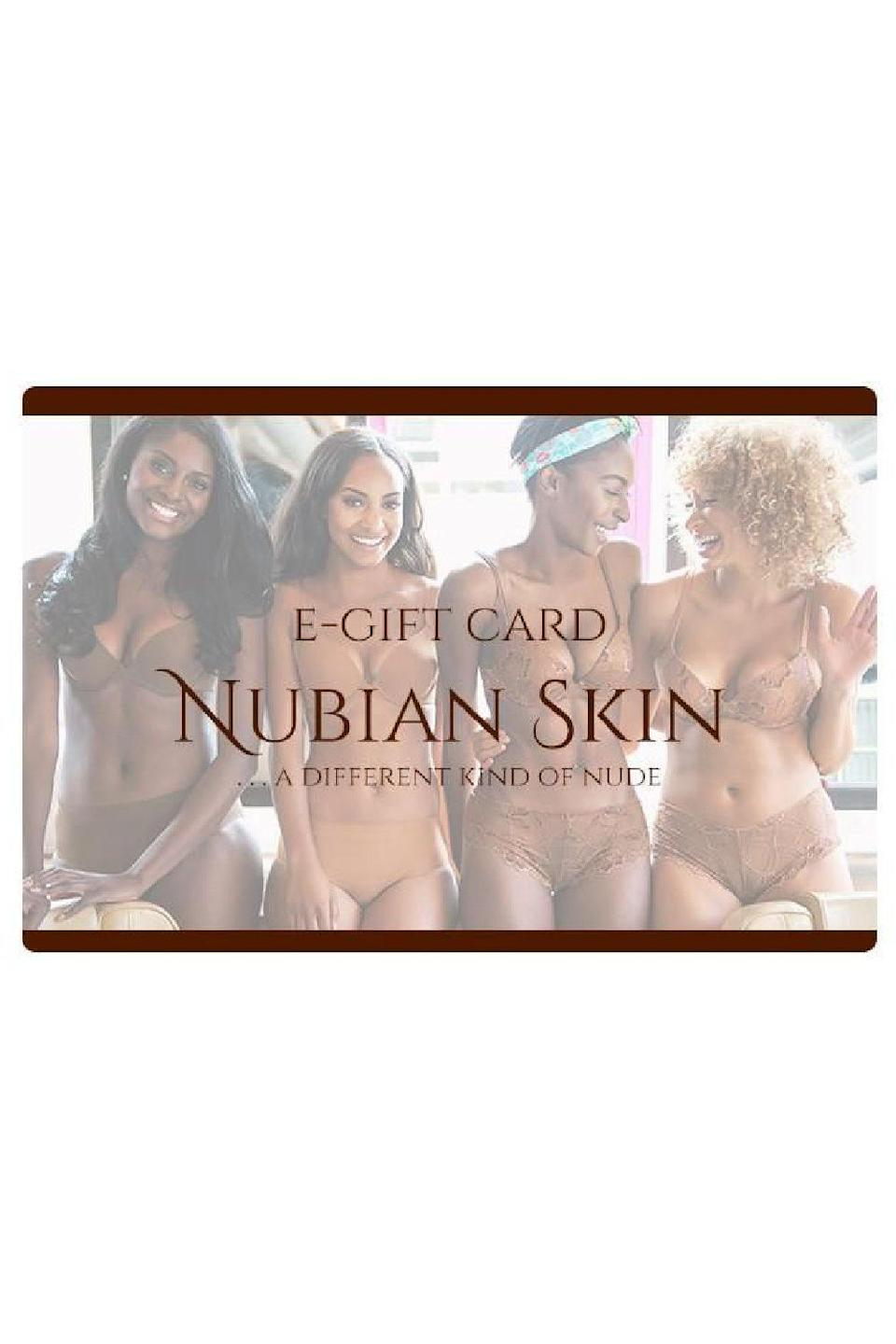 """<p><strong>Nubian Skin</strong></p><p>nubianskin.com</p><p><strong>$25.00</strong></p><p><a href=""""https://us.nubianskin.com/products/nubian-skin-egift-cards?variant=47058879686"""" rel=""""nofollow noopener"""" target=""""_blank"""" data-ylk=""""slk:Shop Now"""" class=""""link rapid-noclick-resp"""">Shop Now</a></p><p>Give this gift card to your loved one so they can pick out the perfect shade of nude bras, panties, shapewear, and swimwear for their skin tone from this hosiery brand for women of color.</p>"""