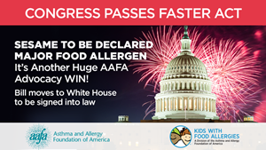 Congress Passes FASTER Act. Sesame to be declared major food allergen. It's another huge AAFA Advocacy Win! Bill moves to the White House to be signed into law.