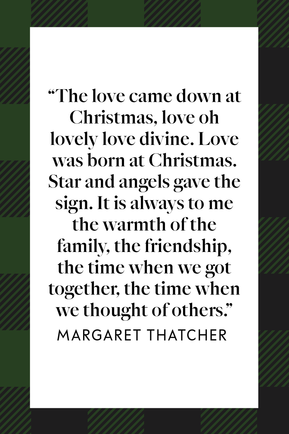 "<p>""The love came down at Christmas, love oh lovely love divine. Love was born at Christmas. Star and angels gave the sign. It is always to me the warmth of the family, the friendship, the time when we got together, the time when we thought of others,"" former UK Prime Minister Margaret Thatcher said during an<a href=""https://www.margaretthatcher.org/document/105496"" rel=""nofollow noopener"" target=""_blank"" data-ylk=""slk:interview for Hospital Radio"" class=""link rapid-noclick-resp""> interview for Hospital Radio</a> for her annual Christmas message in 1983.</p>"
