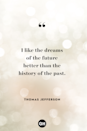 <p>I like the dreams of the future better than the history of the past.</p>