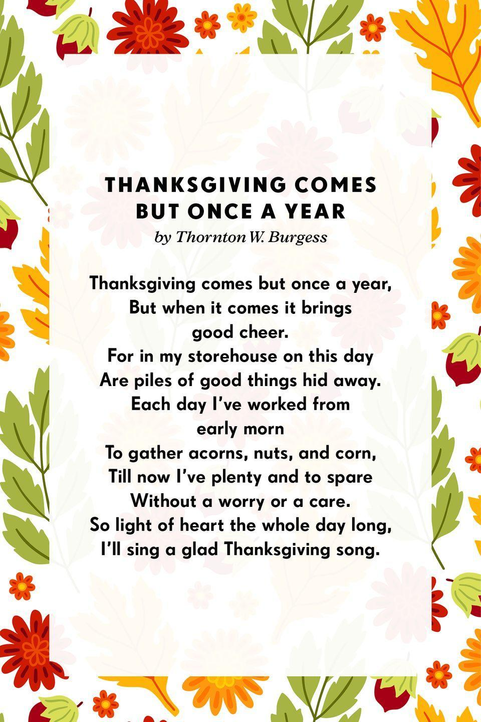 """<p><strong>Thanksgiving Comes But Once a Year</strong></p><p>Thanksgiving comes but once a year,<br>But when it comes it brings good cheer.<br>For in my storehouse on this day<br>Are piles of good things hid away.<br>Each day I've worked from early morn<br>To gather acorns, nuts, and corn,<br>Till now I've plenty and to spare<br>Without a worry or a care.<br>So light of heart the whole day long,<br>I'll sing a glad <a href=""""https://www.poemofquotes.com/articles/category/holiday-articles/thanksgiving-articles"""" rel=""""nofollow noopener"""" target=""""_blank"""" data-ylk=""""slk:Thanksgiving"""" class=""""link rapid-noclick-resp"""">Thanksgiving</a> song</p>"""