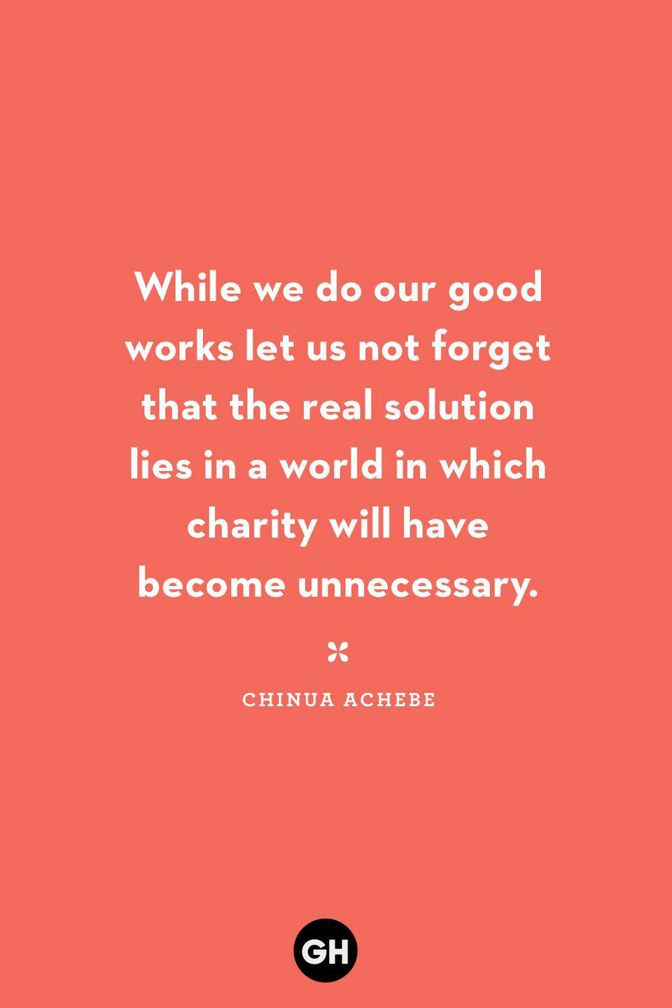<p>While we do our good works let us not forget that the real solution lies in a world in which charity will have become unnecessary.</p>