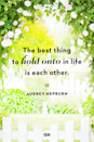 <p>The best thing to hold onto in life is each other.</p>