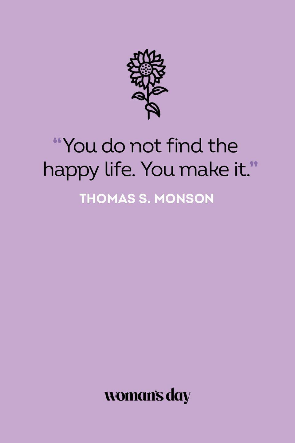 <p>You do not find the happy life. You make it.</p>