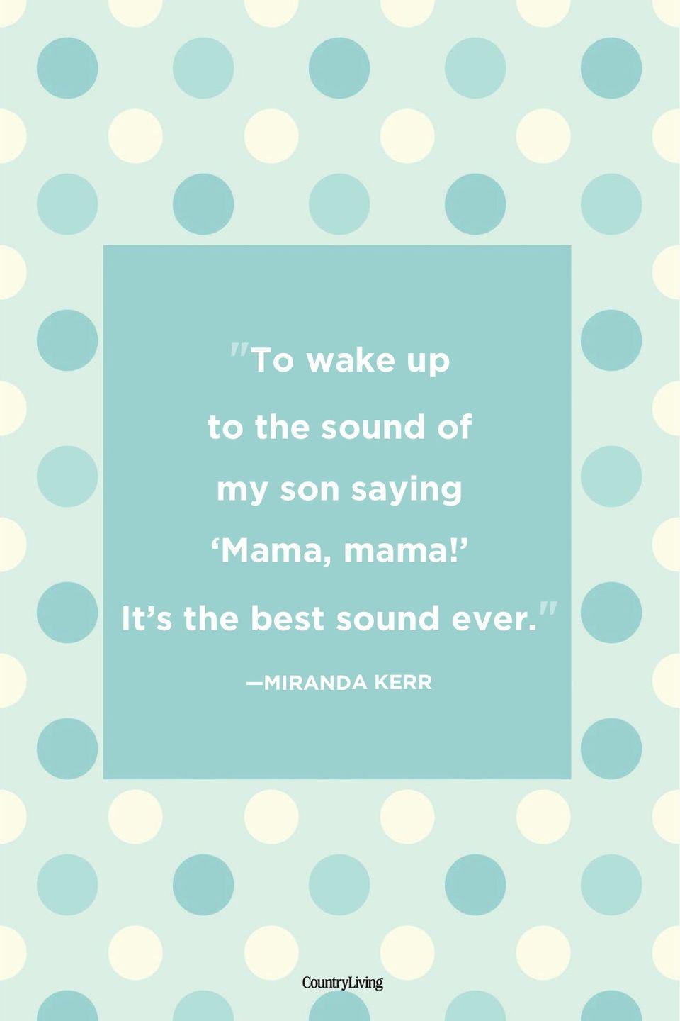 "<p>""To wake up to the sound of my son saying 'Mama, mama!' It's the best sound ever.""</p>"