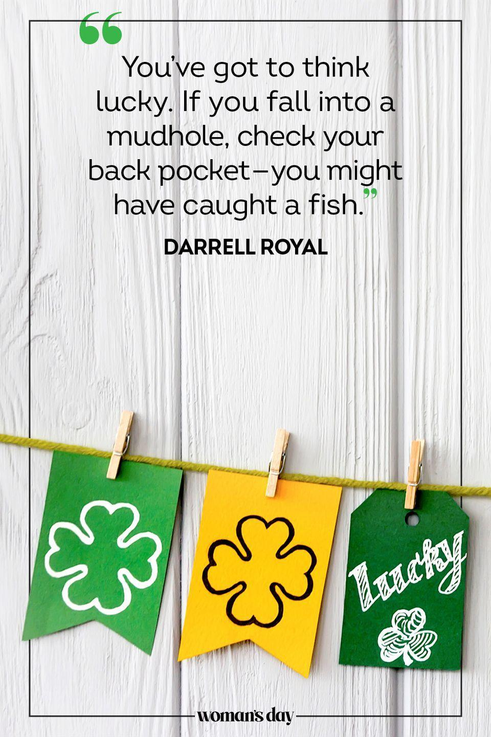 """<p>""""You've got to think lucky. If you fall into a mudhole, check your back pocket — you might have caught a fish."""" — Darrell Royal</p>"""