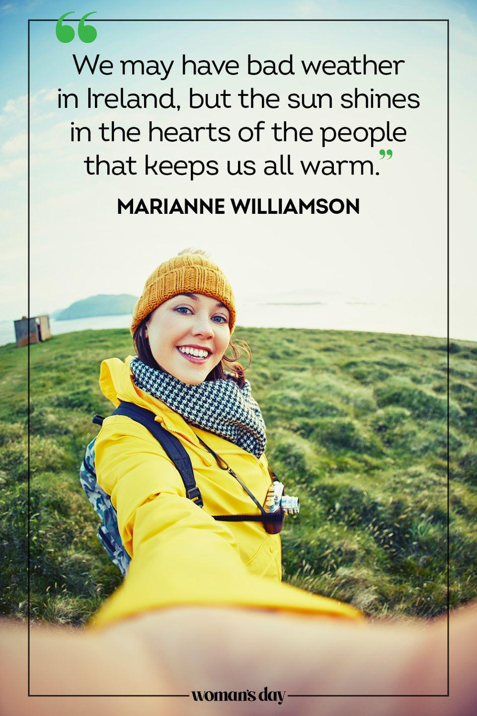 """<p>""""We may have bad weather in Ireland, but the sun shines in the hearts of the people that keeps us all warm."""" — Marianne Williamson</p>"""