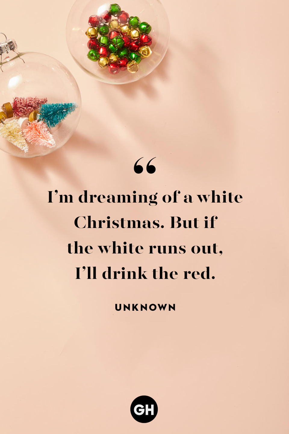 <p>I'm dreaming of a white Christmas. But if the white runs out, I'll drink the red.</p>