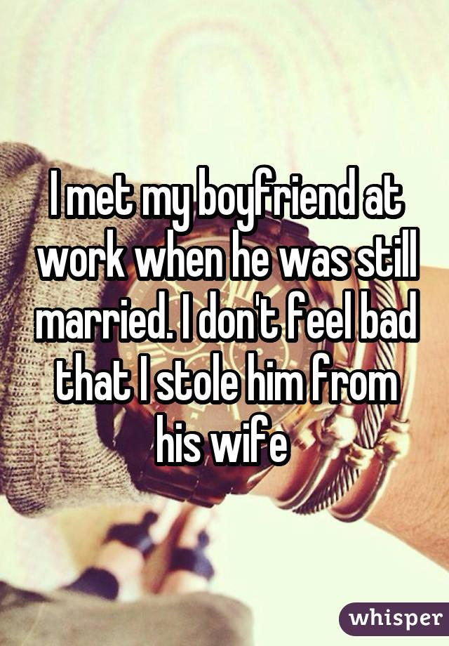 I met my boyfriend at work when he was still married. I don't feel bad that I stole him from his wife
