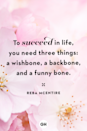 <p>To succeed in life, you need three things: a wishbone, a backbone, and a funny bone.</p>
