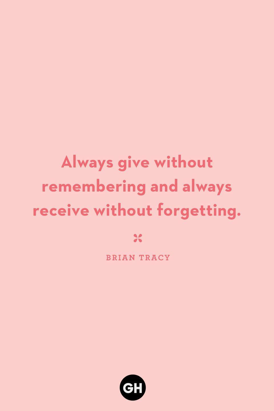 <p>Always give without remembering and always receive without forgetting.</p>