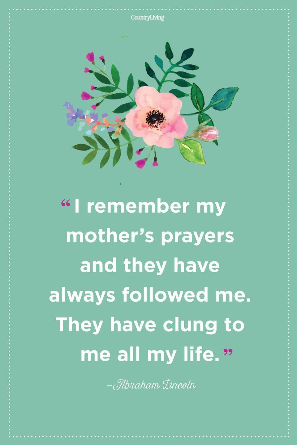 "<p>""I remember my mother's prayers and they have always followed me. They have clung to me all my life.""</p>"