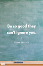 <p>Be so good they can't ignore you.</p>