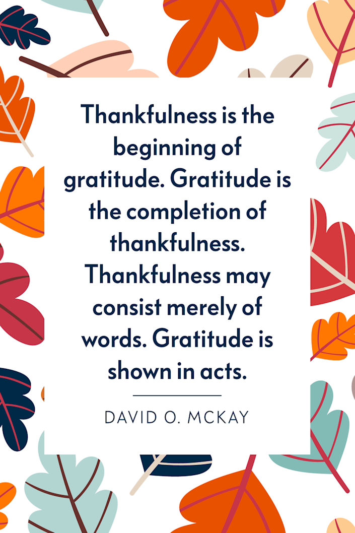 """<p>""""Thankfulness is the beginning of gratitude. Gratitude is the completion of thankfulness. Thankfulness may consist merely of words. Gratitude is shown in acts,"""" the author wrote in his 1957 book <em><a href=""""https://www.amazon.com/PATHWAYS-HAPPINESS-DAVID-MCKAY-MORMON/dp/B000M7UXBW?tag=syn-yahoo-20&ascsubtag=%5Bartid%7C10072.g.28721147%5Bsrc%7Cyahoo-us"""" rel=""""nofollow noopener"""" target=""""_blank"""" data-ylk=""""slk:Pathways to Happiness"""" class=""""link rapid-noclick-resp"""">Pathways to Happiness</a>. </em><br></p>"""