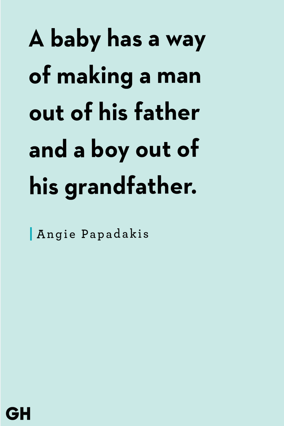 <p>A baby has a way of making a man out of his father and a boy out of his grandfather.</p>
