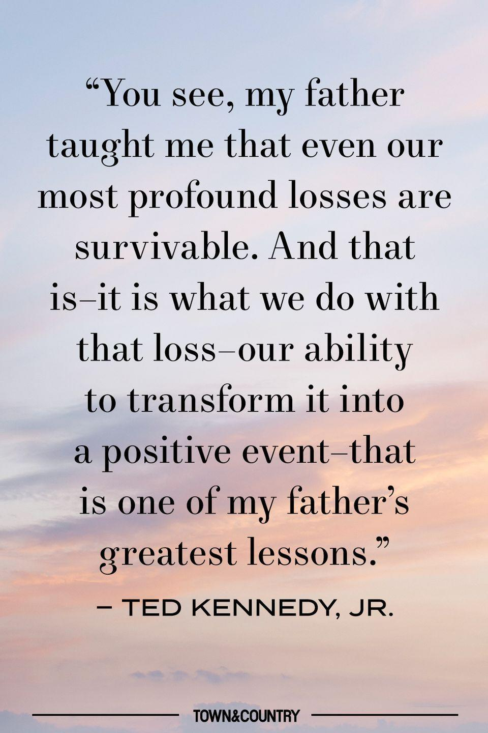 """<p>""""You see, my father taught me that even our most profound losses are survivable. And that is–it is what we do with that loss–our ability to transform it into a positive event–that is one of my father's greatest lessons."""" </p><p>– Ted Kennedy, Jr. </p>"""
