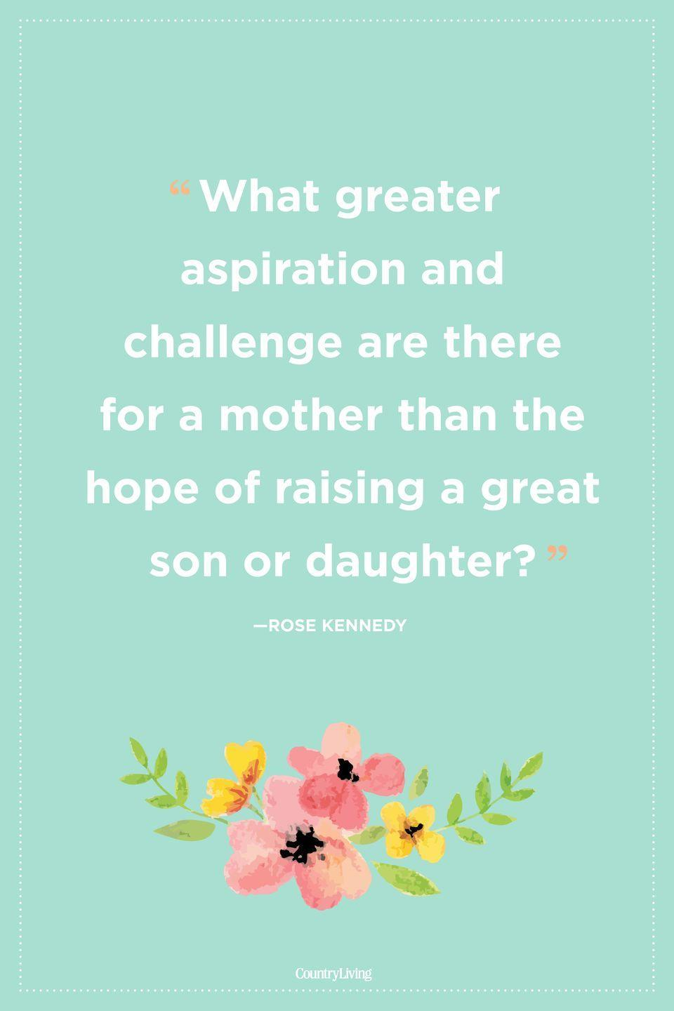 "<p>""What greater aspiration and challenge are there for a mother than the hope of raising a great son or daughter?""</p>"