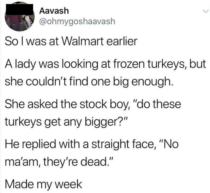 story about someone asking a stock boy if turkeys in a grocery store can get bigger and they say no they're dead