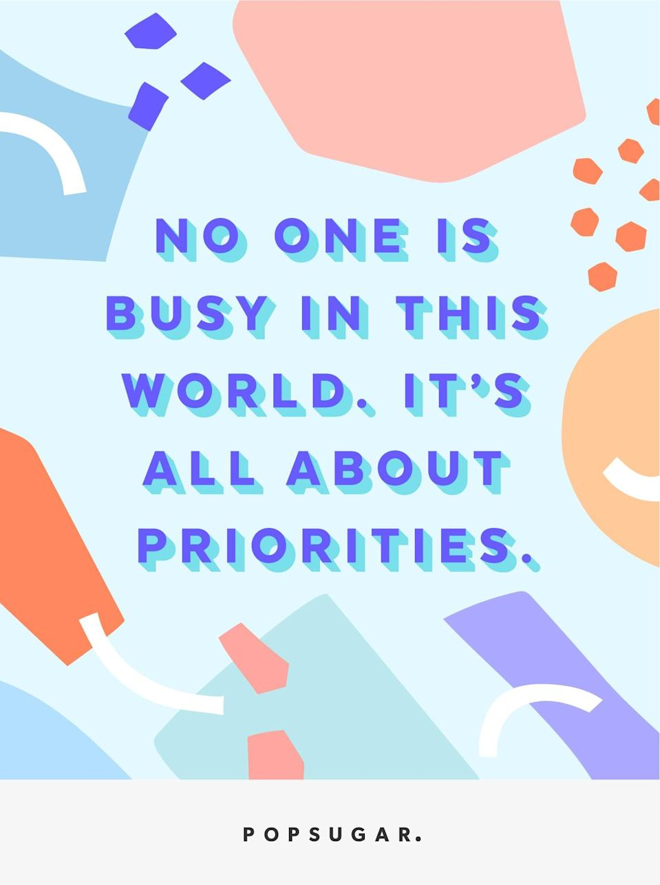 """<p><b>Quote:</b></p> <p>""""No one is busy in this world. It's all about priorities.""""</p> <p><strong>Lesson to learn:</strong></p> <p>The next time you say you're busy, know that it's an excuse. If you truly prioritize something, you will make time for it. Be it relationships, friendships, or something else - you always have time for anything if you make time.</p>"""
