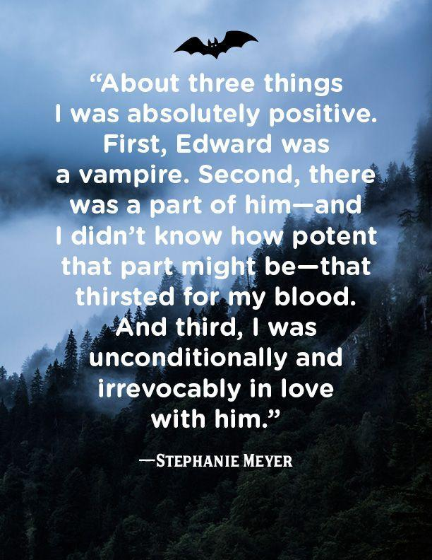 """<p>""""About three things I was absolutely positive. First, Edward was a vampire. Second, there was a part of him-and I didn't know how potent that part might be-that thirsted for my blood. And third, I was unconditionally and irrevocably in love with him.""""</p>"""